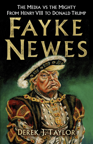Fayke Newes: The Media vs the Mighty, From Henry VIII to Donald Trump