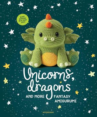 Unicorns, Dragons and More Fantasy Amigurumi: Bring 14 Magical Characters to Life!