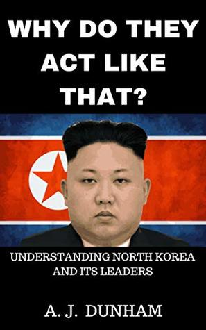 WHY DO THEY ACT LIKE THAT?: Understanding North Korea and Its Leaders