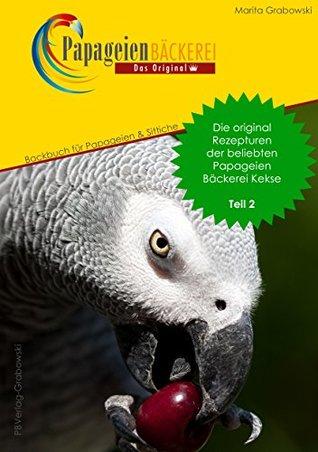 Teil 2: Die original Rezepte der beliebten Papageien Bäckerei Kekse: Backbuch für Papageien und Sittiche