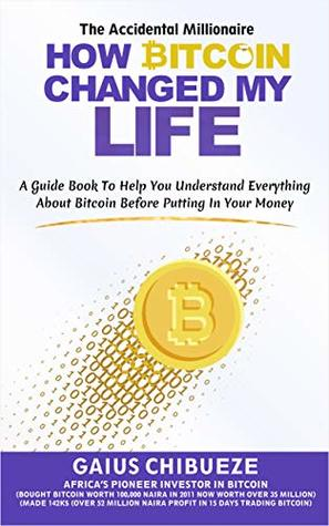 How Bitcoin Changed My Life: a Guide to Help You Understand Everything About Bitcoin Before Putting in your Money