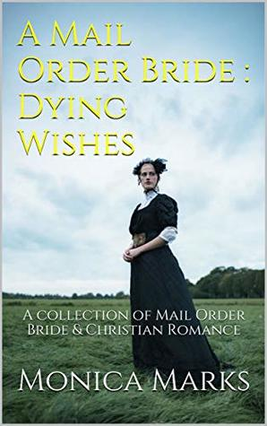 A Mail Order Bride : Dying Wishes: A collection of Mail Order Bride & Christian Romance