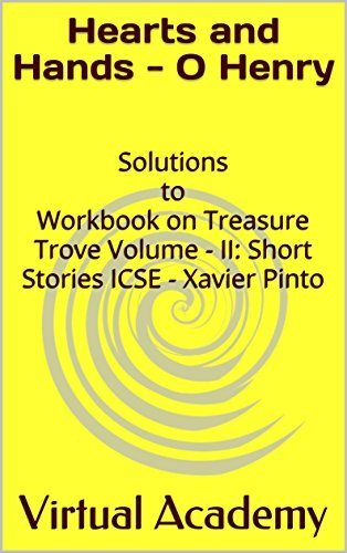 Hearts and Hands - O Henry: Solutions to Workbook on Treasure Trove Volume - II: Short Stories ICSE - Xavier Pinto (Solutions to Workbook on Treasure Trove ... - II: Short Stories ICSE, Xavier Pinto)