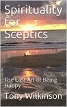 Spirituality for Sceptics: The Lost Art of Being Happy