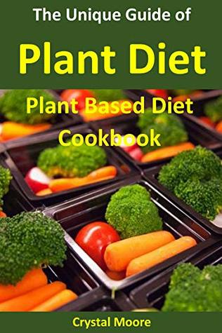 The Unique Guide of Plant Diet : Plant Based Diet Cookbook