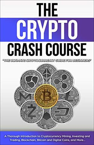 The Crypto Crash Course: The Ultimate Cryptocurrency Guide for Beginners! A Thorough Introduction to Cryptocurrency Mining, Investing and Trading, Blockchain, Bitcoin and Digital Coins, and More...
