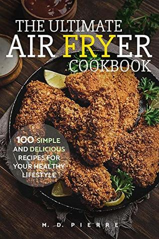 The Ultimate Air Fryer Cookbook: 100 Simple and Delicious Recipes For Your Healthy Lifestyle: (Lose Weight, Low Carb Diet, Calories & Nutritional Information, Recipes for Beginners)