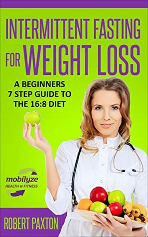 Intermittent Fasting For Weight Loss: A Beginners 7 Step Guide To The 16:8 Diet: Discover the EASY path to IF nutrition for sustainable health, fat burning ... (Intermittent Fasting For Beginners Book 2)