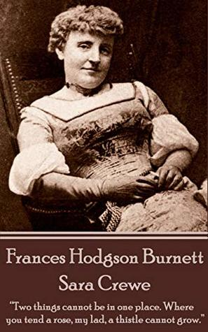 """Frances Hodgson Burnett - Sara Crewe: """"Two things cannot be in one place. Where you tend a rose, my lad, a thistle cannot grow."""""""
