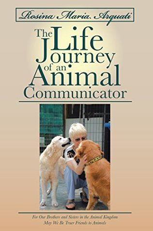 Rosina Maria Arquati: the Life Journey of an Animal Communicator: For Our Brothers and Sisters in the Animal Kingdom May We Be Truer Friends to Animals