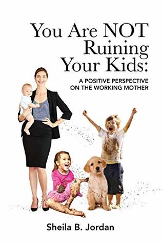 You Are NOT Ruining Your Kids: A Positive Perspective on the Working Mom