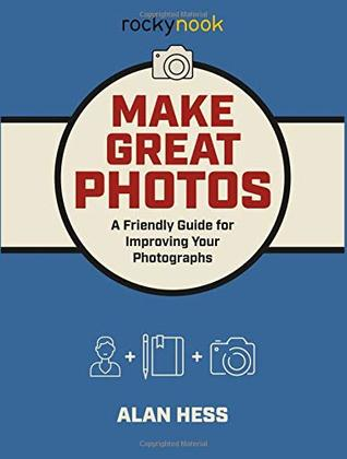 Make Great Photos: A Friendly Guide for Improving Your Photographs