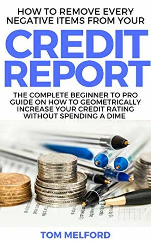 How to Remove Every Negative Items from Your Credit Report: The Complete Beginner to Pro Guide on How to Geometrically Increase your Credit Rating without Spending a Dime