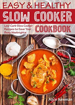 Easy and Healthy Slow Cooker Cookbook: Low-Carb Slow Cooker Recipes to Save Your Busy Weeknights (healthy slow cooker recipes, crock pot recipes, crock ... coobook, slow cooker weeknight meals)