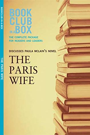 Bookclub-in-a-Box Discusses The Paris Wife, by Paula McLain: The Complete Guide for Readers and Leaders