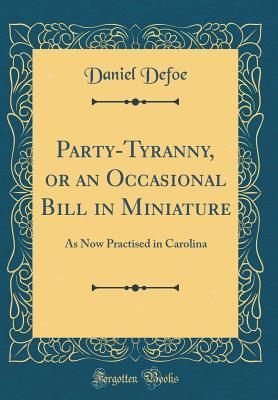 Party-Tyranny, or an Occasional Bill in Miniature: As Now Practised in Carolina