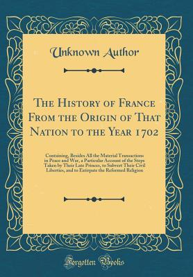The History of France from the Origin of That Nation to the Year 1702: Containing, Besides All the Material Transactions in Peace and War, a Particular Account of the Steps Taken by Their Late Princes, to Subvert Their Civil Liberties, and to Extirpate Th