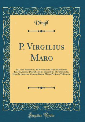 P. Virgilius Maro: In Usum Scholarum; Ad Novissimam Heynii Editionem Exactus, Excisis Disquitionibus, Excursibus, Et Notarum Iis, Qu� Ad Juniorum Commoditatem Minus Pertinere Videbantur
