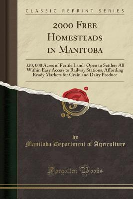 2000 Free Homesteads in Manitoba: 320, 000 Acres of Fertile Lands Open to Settlers All Within Easy Access to Railway Stations, Affording Ready Markets for Grain and Dairy Produce