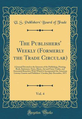 The Publishers' Weekly (Formerly the Trade Circular), Vol. 4: A Journal Devoted to the Interests of the Publishing, Printing, Book, Stationery, News, Music, Art and Fancy Trades, and Associated Branches; With Which Is Incorporated the American Literary Ga