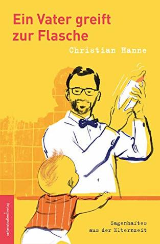 Ein Vater greift zur Flasche – Sagenhaftes aus der Elternzeit