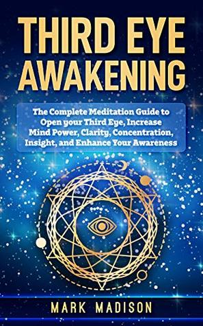 Third Eye Awakening: The Complete Meditation Guide to Open your Third Eye, Increase mind Power, Clarity, Concentration, Insight, and Enhance your Awareness