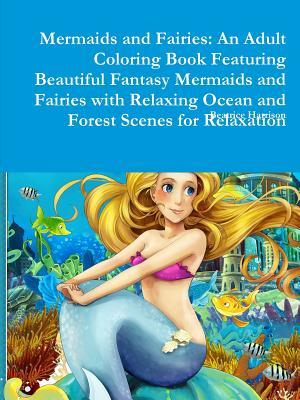 Mermaids and Fairies: An Adult Coloring Book Featuring Beautiful Fantasy Mermaids and Fairies with Relaxing Ocean and Forest Scenes for Relaxation