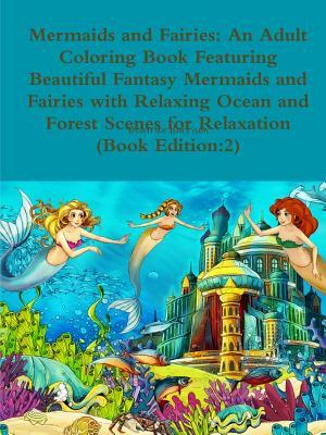 Mermaids and Fairies: An Adult Coloring Book Featuring Beautiful Fantasy Mermaids and Fairies with Relaxing Ocean and Forest Scenes for Relaxation (Book Edition:2)