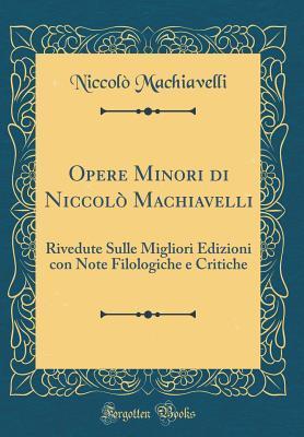Opere Minori Di Niccol� Machiavelli: Rivedute Sulle Migliori Edizioni Con Note Filologiche E Critiche