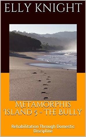 Metamorphis Island 5 - The Bully: Rehabilitation Through Domestic Discipline