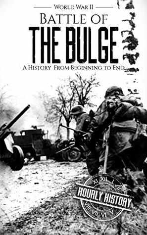 Battle of the Bulge - World War II: A History From Beginning to End (World War 2 Battles Book 8)