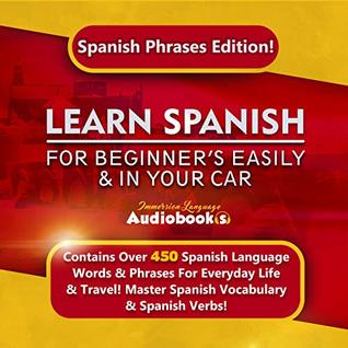 Learn Spanish For Beginner's Easily & In Your Car: Spanish Phrases Edition! Contains Over 450 Spanish Language Words & Phrases For Everyday Life & Travel! Master Spanish Vocabulary & Spanish Verbs!