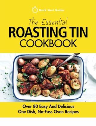 The Essential Roasting Tin Cookbook: Over 80 Easy and Delicious One Dish, No-Fuss Oven Recipes