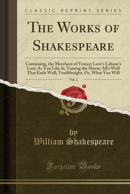The Works of Shakespeare, Vol. 2: Containing, the Merchant of Venice; Love's Labour's Lost; As You Like It; Taming the Shrew; All's Well That Ends Well; Twelfthnight, Or, What You Will