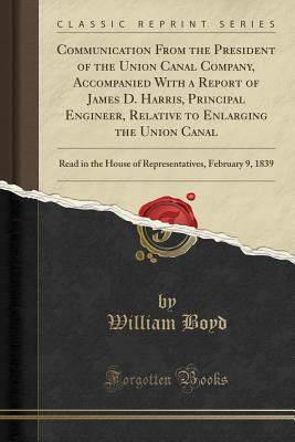 Communication from the President of the Union Canal Company, Accompanied with a Report of James D. Harris, Principal Engineer, Relative to Enlarging the Union Canal: Read in the House of Representatives, February 9, 1839
