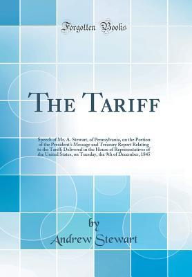 The Tariff: Speech of Mr. A. Stewart, of Pennsylvania, on the Portion of the President's Message and Treasury Report Relating to the Tariff; Delivered in the House of Representatives of the United States, on Tuesday, the 9th of December, 1845