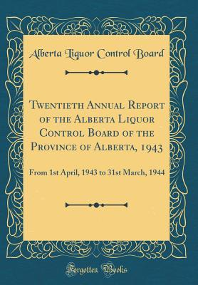 Twentieth Annual Report of the Alberta Liquor Control Board of the Province of Alberta, 1943: From 1st April, 1943 to 31st March, 1944