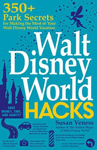 Walt Disney World Hacks: 350+ Park Secrets for Making the Most of Your Walt Disney World Vacation