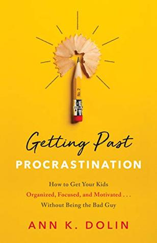 Getting Past Procrastination: How to Get Your Kids Organized, Focused, and Motivated... Without Being the Bad Guy