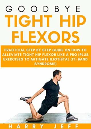 Goodbye Tight Hip Flexors: Practical Step by Step Guide on How to Alleviate Tight Hip Flexor Like a Pro (Plus Exercises to Mitigate Iliotibial
