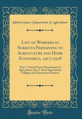 List of Workers in Subjects Pertaining to Agriculture and Home Economics, 1917-1918: Part 1. United States Department of Agriculture; Part 2. State Agricultural Colleges and Experiment Stations