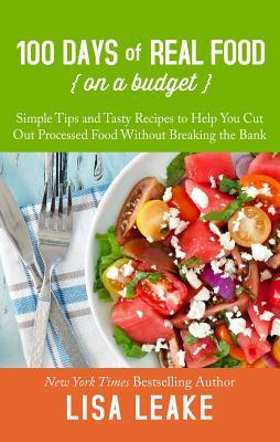 100 Days of Real Food on a Budget: Simple Tips and Tasty Recipes to Help You Cut Out Processed Food Without Breaking the Bank