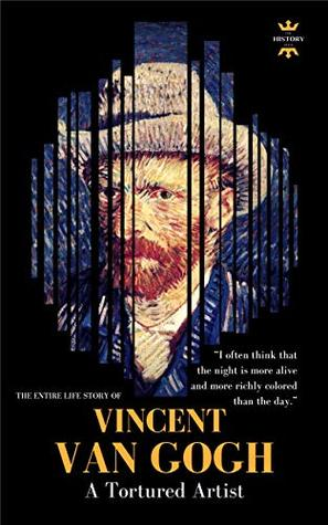 VINCENT VAN GOGH: A Tortured Artist. The Entire Life Story (GREAT BIOGRAPHIES Book 1)