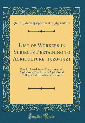 List of Workers in Subjects Pertaining to Agriculture, 1920-1921: Part 1. United States Department of Agriculture; Part 2. State Agricultural Colleges and Experiment Stations