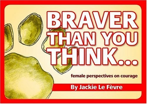 Braver Than You Think...: Female Perspectives on Courage