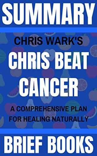 Summary: Chris Wark's Chris Beat Cancer: A Comprehensive Plan for Healing Naturally
