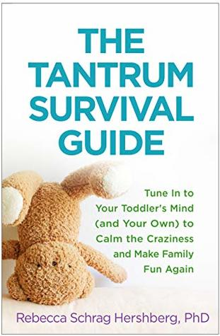 The Tantrum Survival Guide: Tune In to Your Toddler's Mind (and Your Own) to Calm the Craziness and Make Family Fun Again