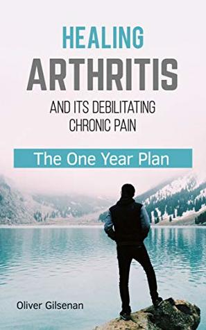 Healing Arthritis and Its Debilitating Chronic Pain: The One Year Plan