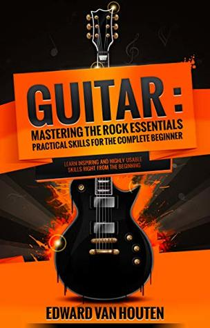 Guitar: Mastering the Rock Essentials – Practical Skills for the Complete Beginner (Learn to play the guitar with the best tips on what and how to play, guide) (Mastering the Rock Guitar Book 1)