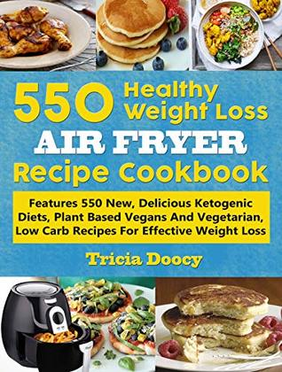 550 Healthy Weight Loss Air Fryer Recipe Cookbook: Features 550 New, Delicious Ketogenic Diets, Plant Based Vegans And Vegetarian, Low Carb Recipes For Effective Weight Loss